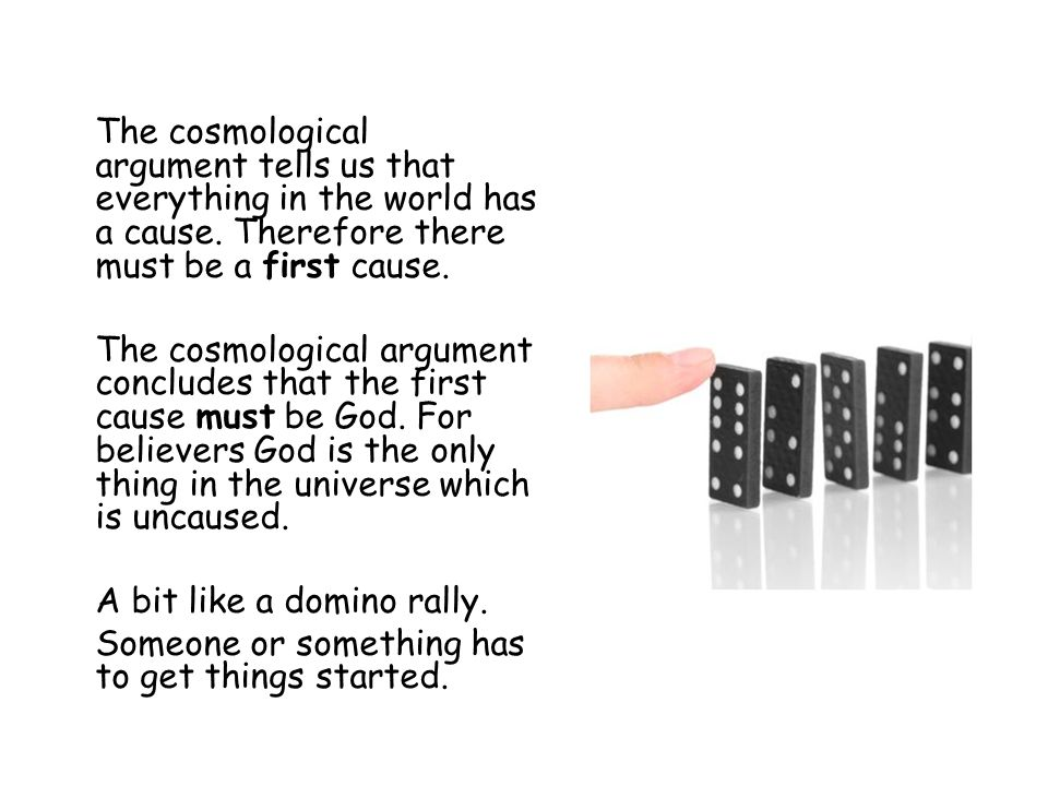 The cosmological argument tells us that everything in the world has a cause. Therefore there must be a first cause.
