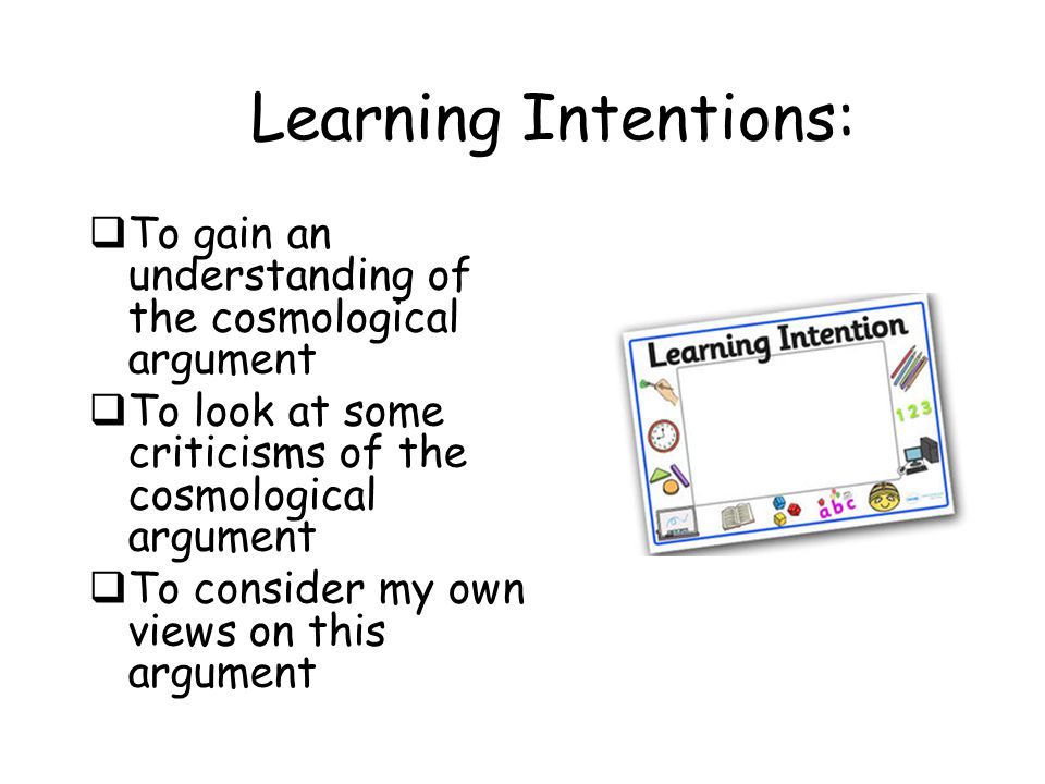Learning Intentions: To gain an understanding of the cosmological argument. To look at some criticisms of the cosmological argument.