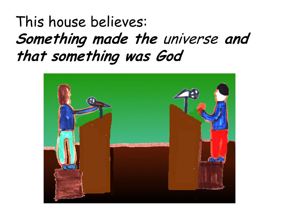 This house believes: Something made the universe and that something was God