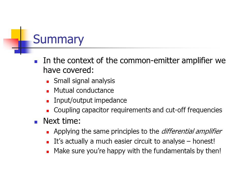 Summary In the context of the common-emitter amplifier we have covered: Small signal analysis. Mutual conductance.