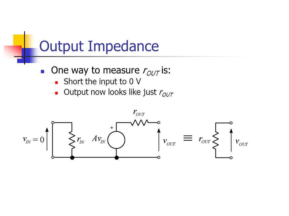 Output Impedance One way to measure rOUT is: Short the input to 0 V