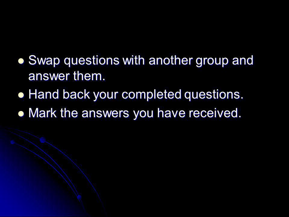Swap questions with another group and answer them.