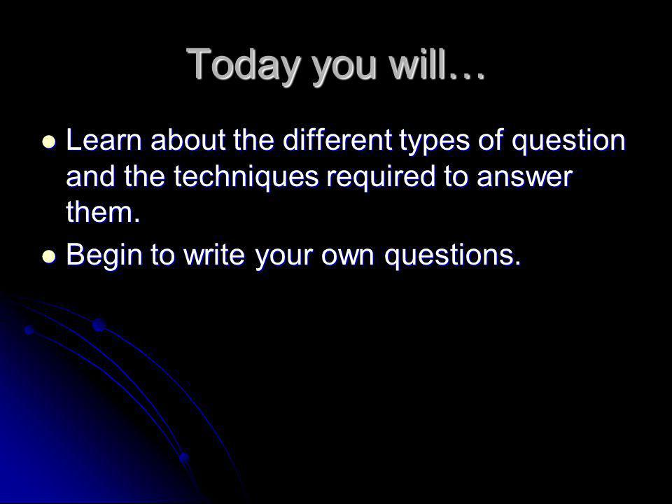 Today you will… Learn about the different types of question and the techniques required to answer them.