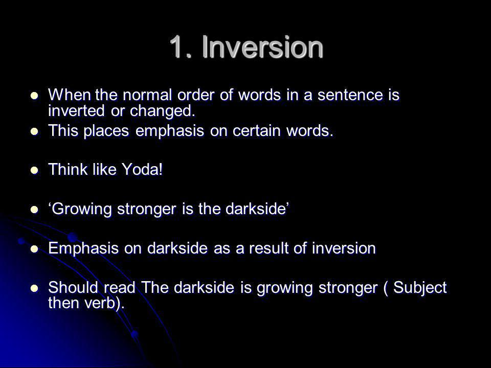 1. Inversion When the normal order of words in a sentence is inverted or changed. This places emphasis on certain words.