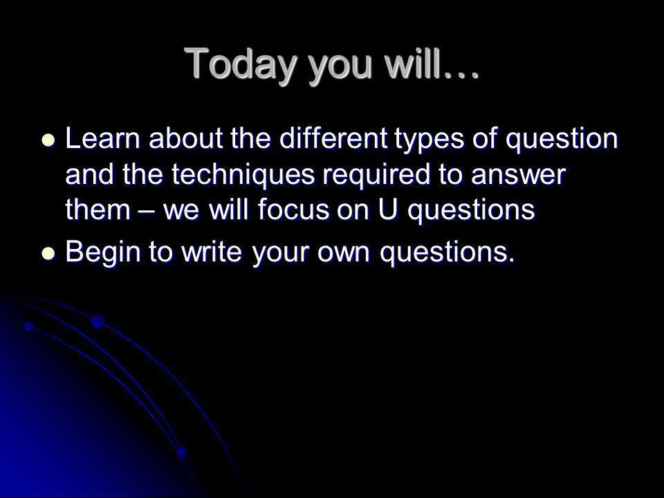 Today you will… Learn about the different types of question and the techniques required to answer them – we will focus on U questions.