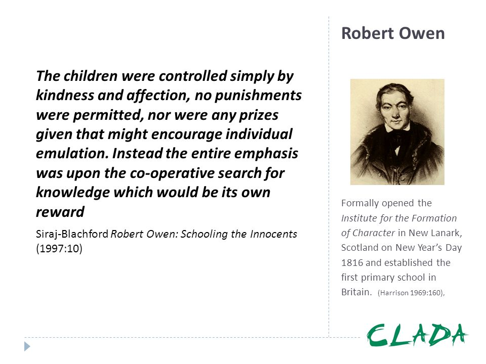 The children were controlled simply by kindness and affection, no punishments were permitted, nor were any prizes given that might encourage individual emulation. Instead the entire emphasis was upon the co-operative search for knowledge which would be its own reward