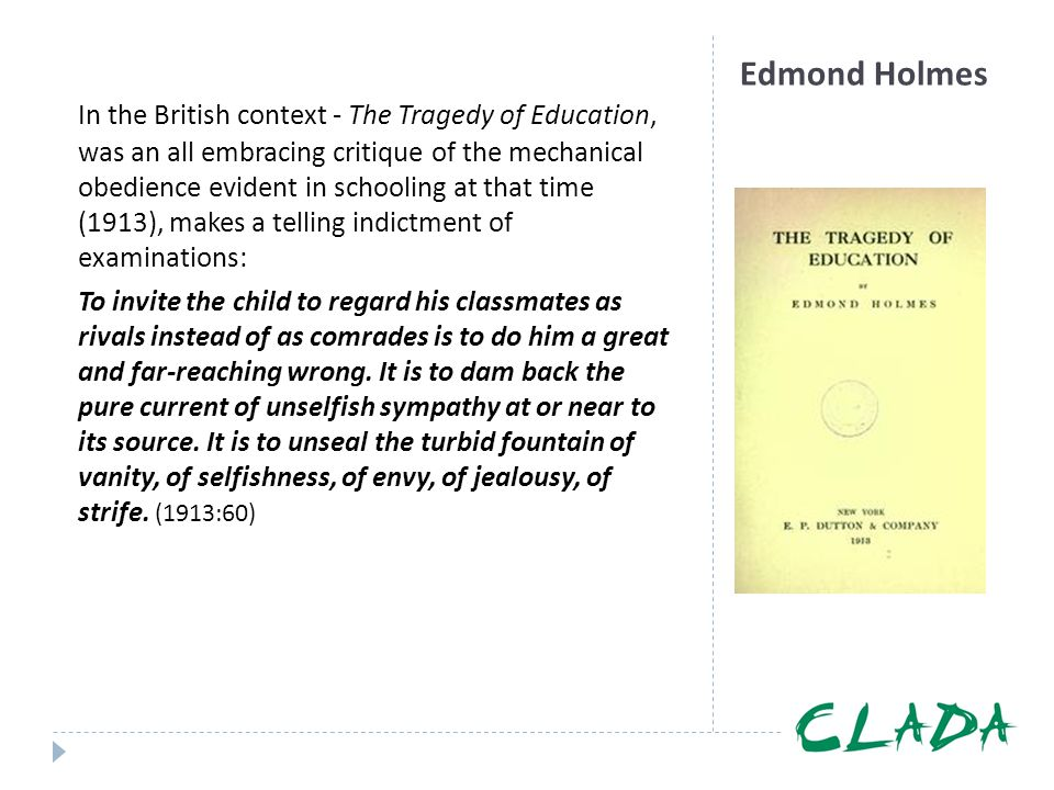 In the British context - The Tragedy of Education, was an all embracing critique of the mechanical obedience evident in schooling at that time (1913), makes a telling indictment of examinations:
