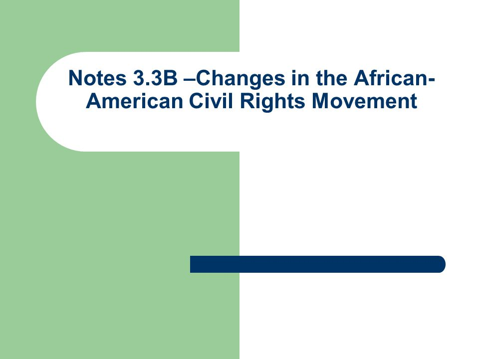 Notes 3.3B –Changes in the African-American Civil Rights Movement