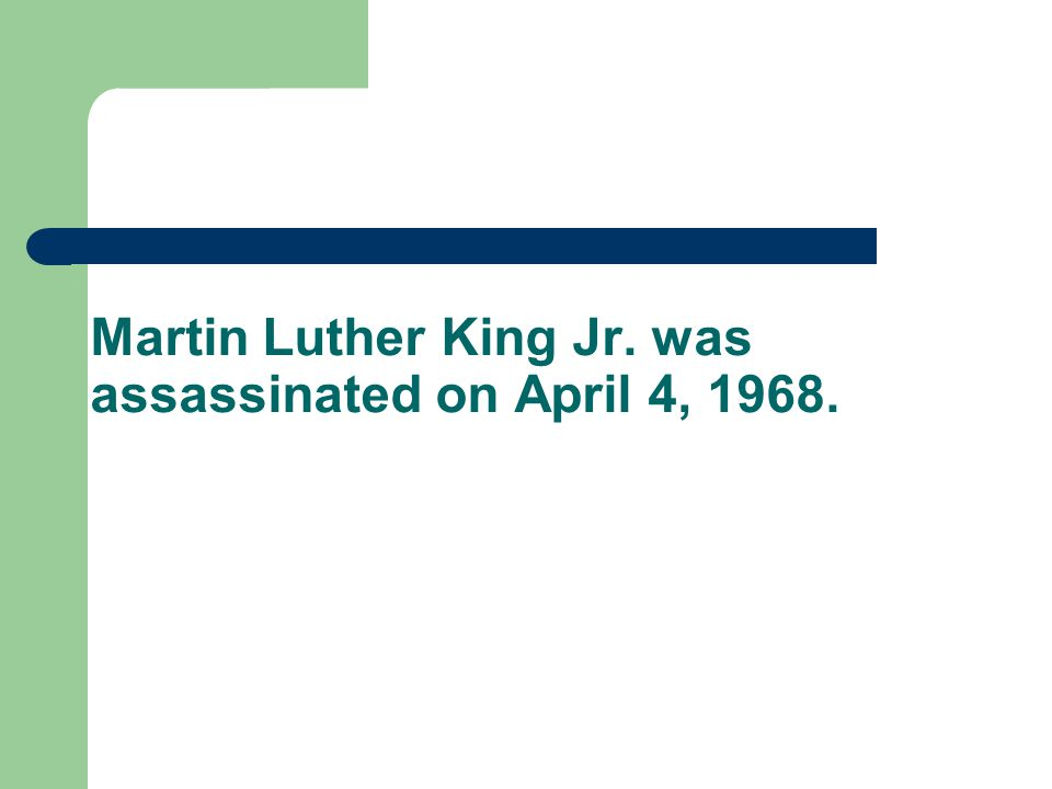 Martin Luther King Jr. was assassinated on April 4, 1968.