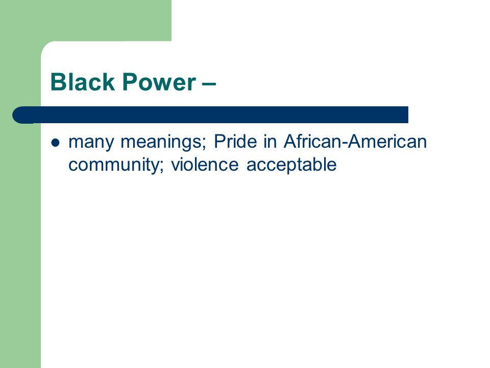 Black Power – many meanings; Pride in African-American community; violence acceptable
