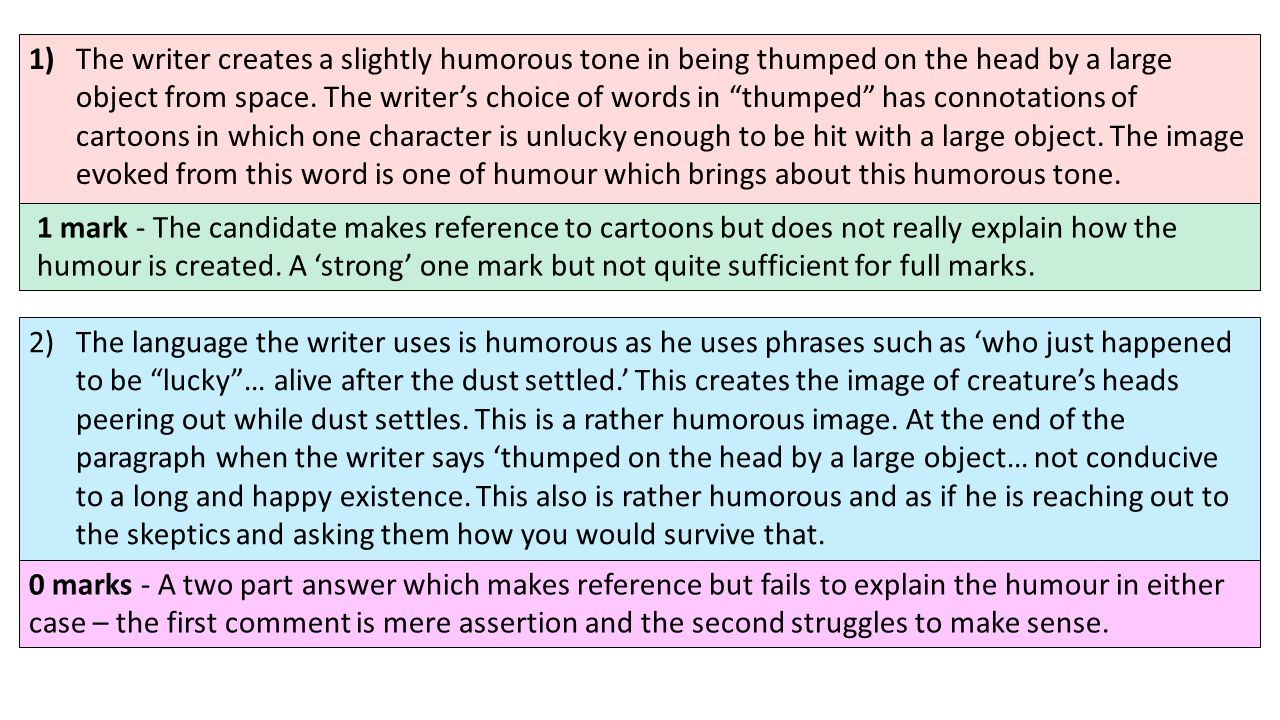 1) The writer creates a slightly humorous tone in being thumped on the head by a large object from space. The writer's choice of words in thumped has connotations of cartoons in which one character is unlucky enough to be hit with a large object. The image evoked from this word is one of humour which brings about this humorous tone.