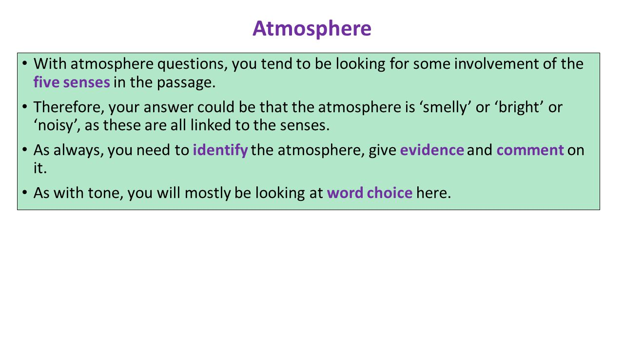 Atmosphere With atmosphere questions, you tend to be looking for some involvement of the five senses in the passage.