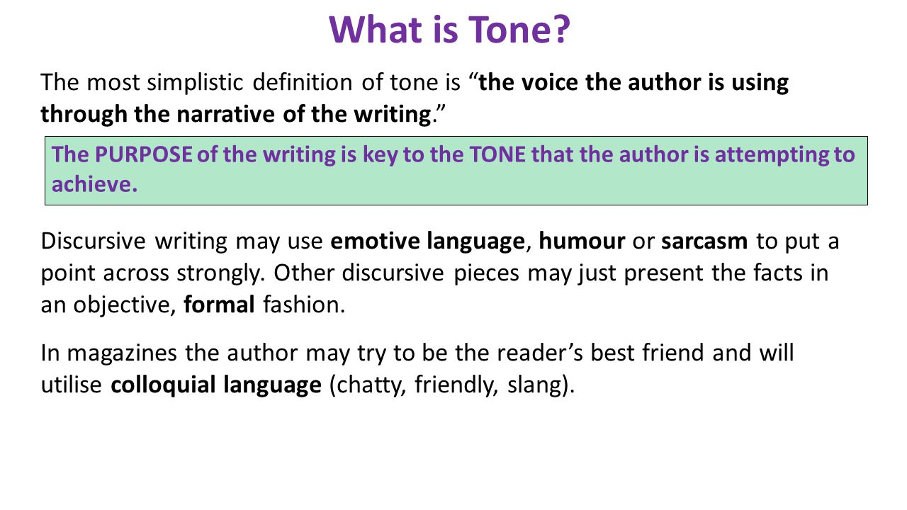 What is Tone The most simplistic definition of tone is the voice the author is using through the narrative of the writing.