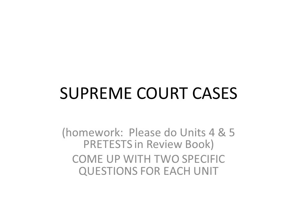 SUPREME COURT CASES (homework: Please do Units 4 & 5 PRETESTS in Review Book) COME UP WITH TWO SPECIFIC QUESTIONS FOR EACH UNIT.