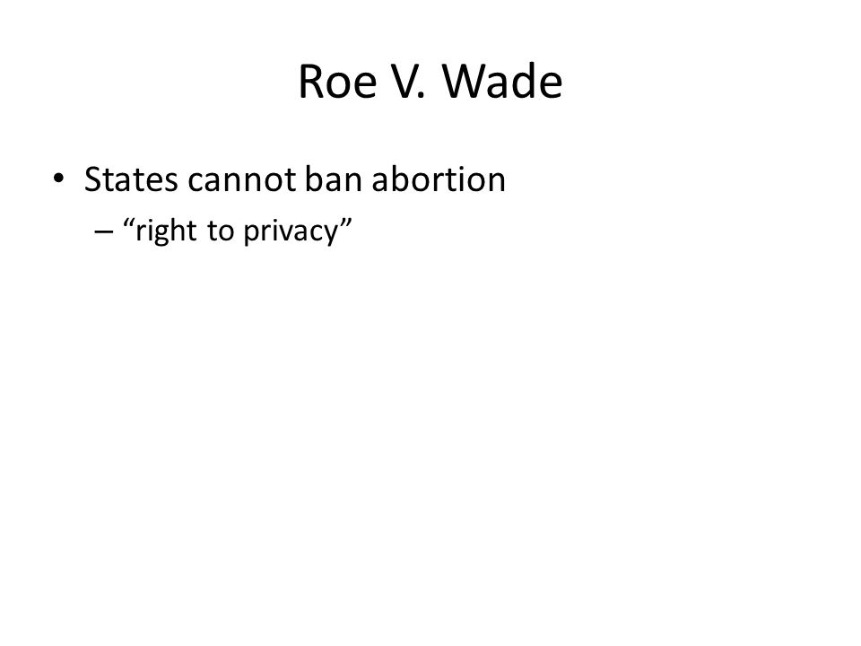 Roe V. Wade States cannot ban abortion right to privacy