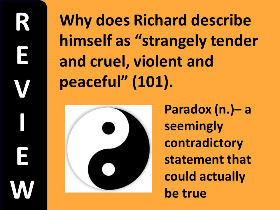 R E. V. I. W. Why does Richard describe himself as strangely tender and cruel, violent and peaceful (101).
