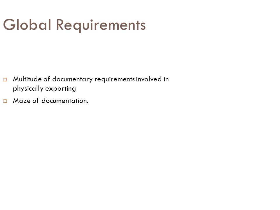 Global Requirements Multitude of documentary requirements involved in physically exporting.