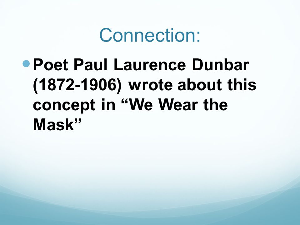 Connection: Poet Paul Laurence Dunbar (1872-1906) wrote about this concept in We Wear the Mask
