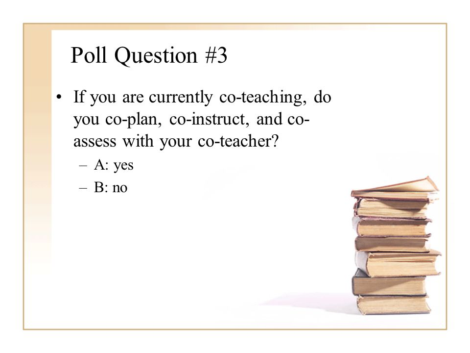 Poll Question #3 If you are currently co-teaching, do you co-plan, co-instruct, and co-assess with your co-teacher