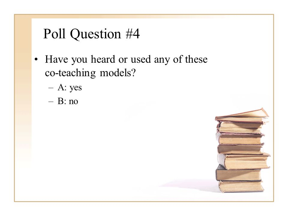 Poll Question #4 Have you heard or used any of these co-teaching models A: yes B: no