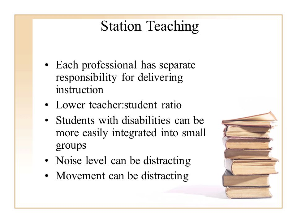 Station Teaching Each professional has separate responsibility for delivering instruction. Lower teacher:student ratio.