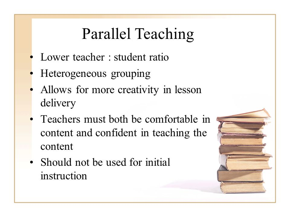 Parallel Teaching Lower teacher : student ratio Heterogeneous grouping