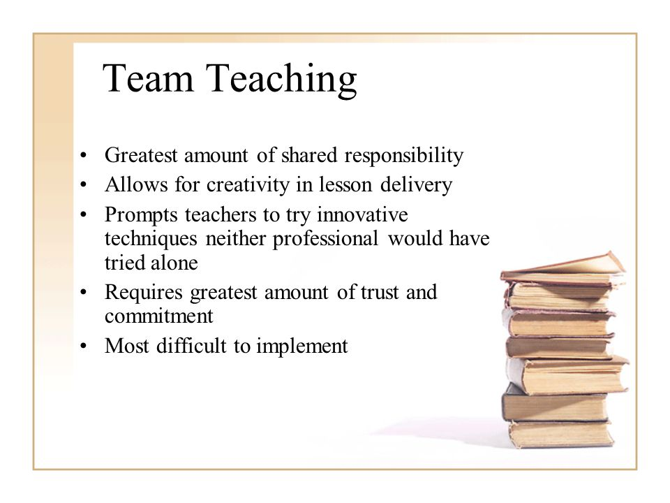Team Teaching Greatest amount of shared responsibility