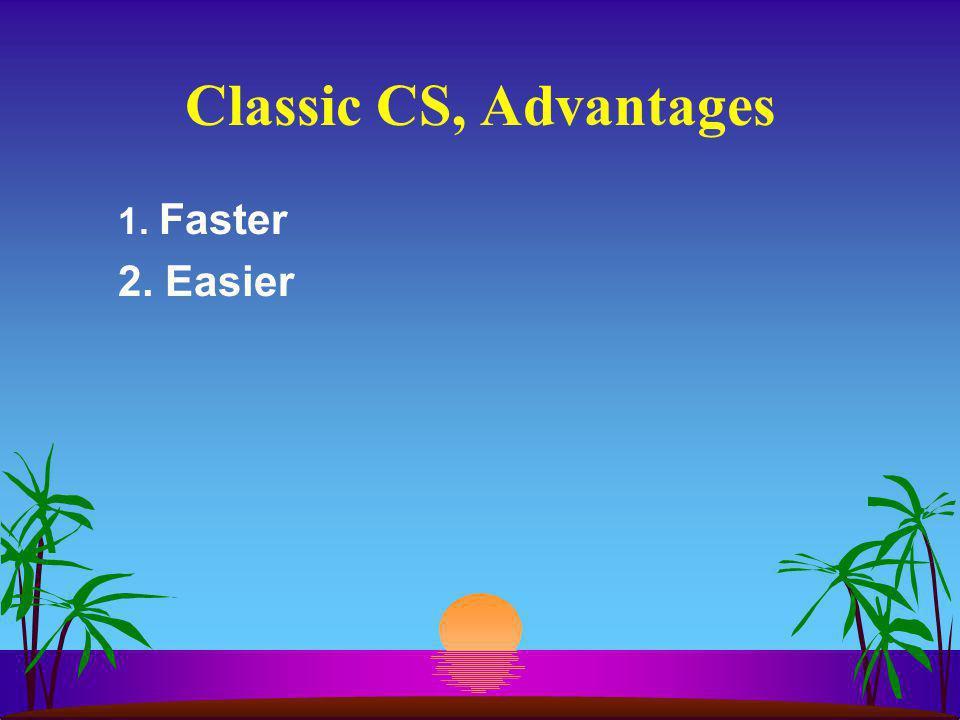 Classic CS, Advantages 1. Faster 2. Easier