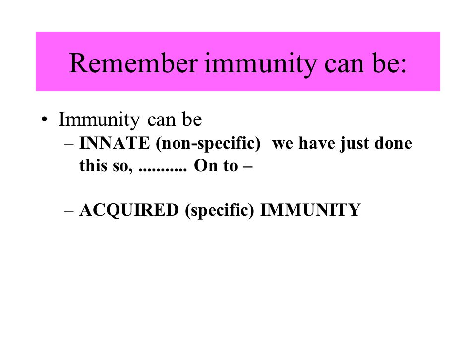 Remember immunity can be: