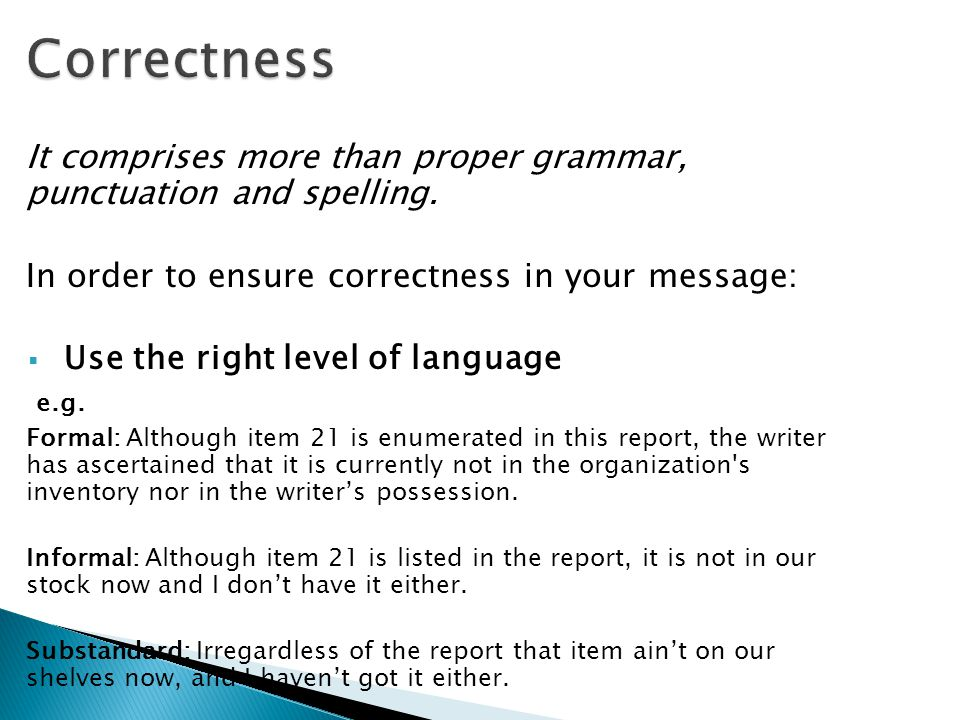 Correctness It comprises more than proper grammar, punctuation and spelling. In order to ensure correctness in your message: