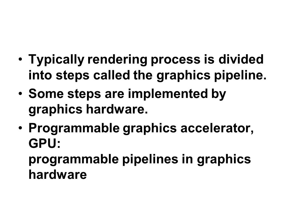 Typically rendering process is divided into steps called the graphics pipeline.