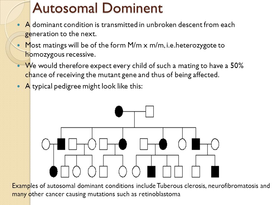 Autosomal Dominent A dominant condition is transmitted in unbroken descent from each generation to the next.