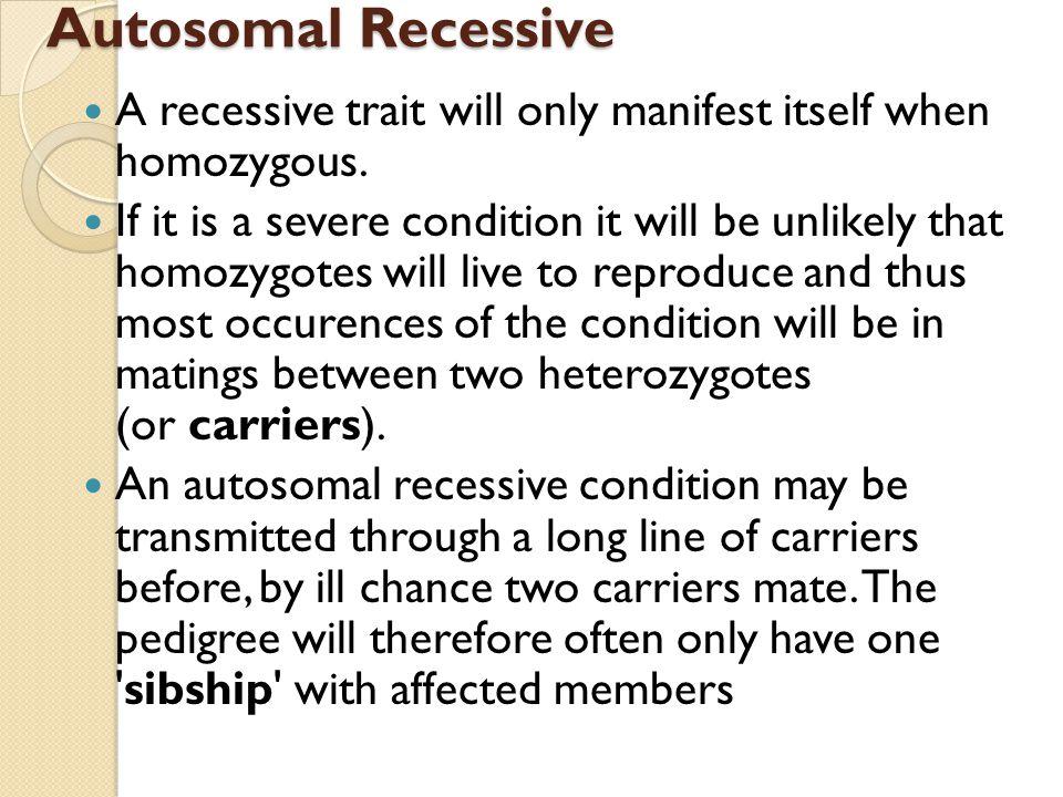 Autosomal Recessive A recessive trait will only manifest itself when homozygous.