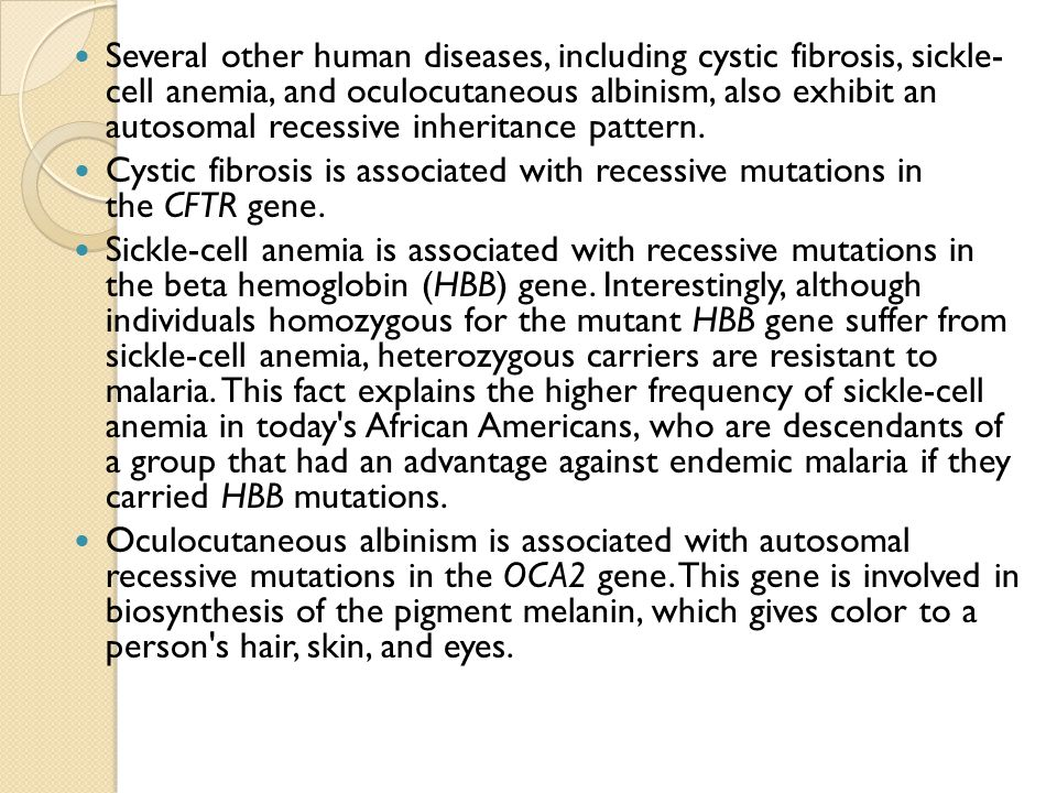 Several other human diseases, including cystic fibrosis, sickle- cell anemia, and oculocutaneous albinism, also exhibit an autosomal recessive inheritance pattern.