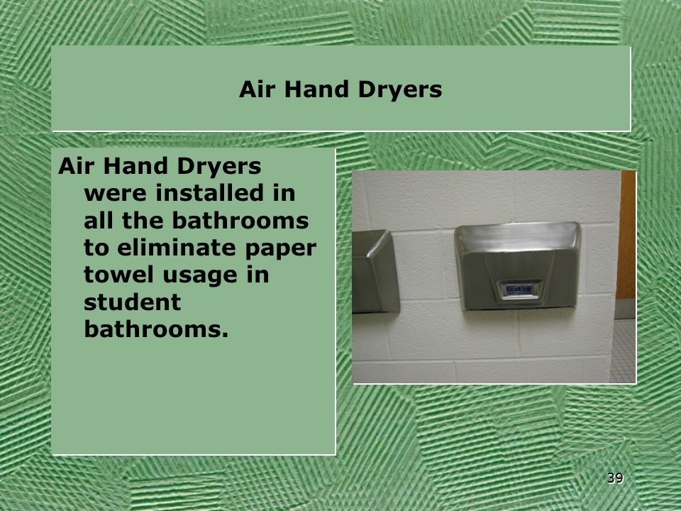 Air Hand Dryers Air Hand Dryers were installed in all the bathrooms to eliminate paper towel usage in student bathrooms.