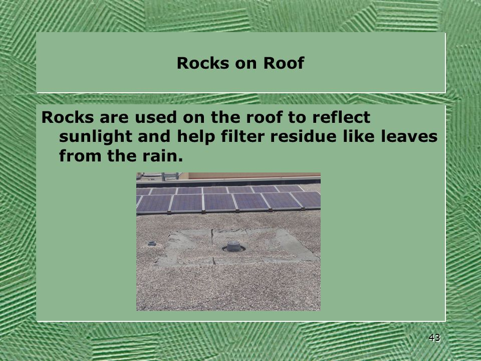 Rocks on Roof Rocks are used on the roof to reflect sunlight and help filter residue like leaves from the rain.