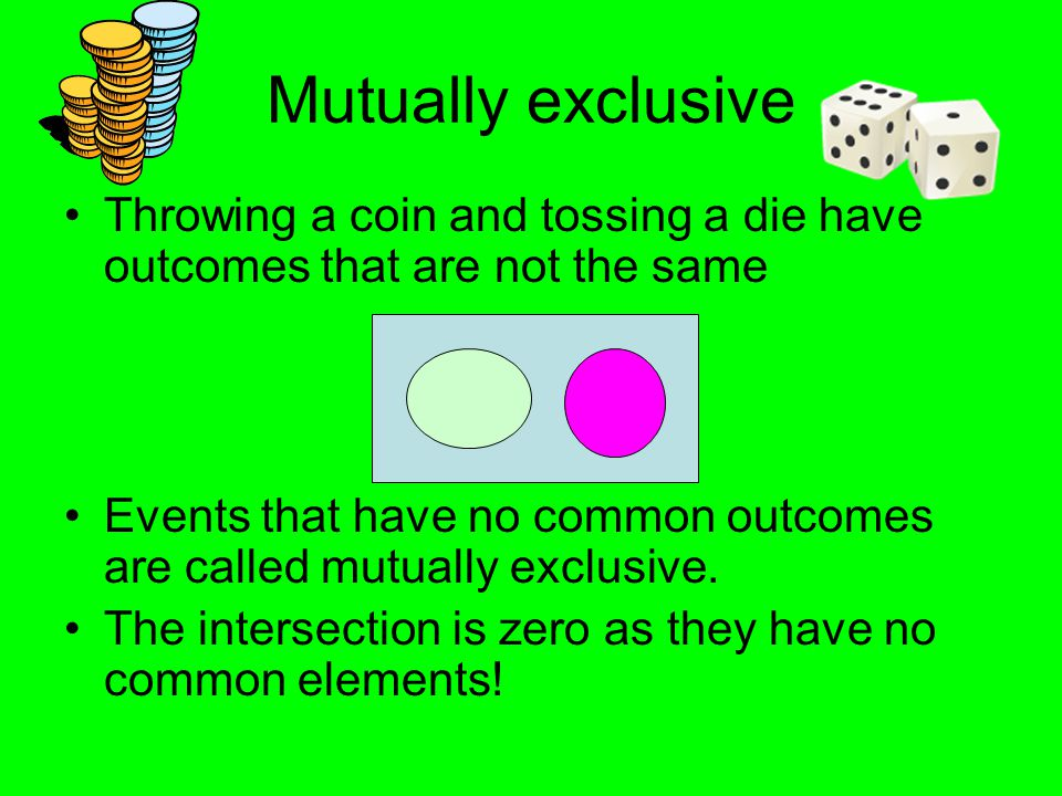 Mutually exclusive Throwing a coin and tossing a die have outcomes that are not the same.