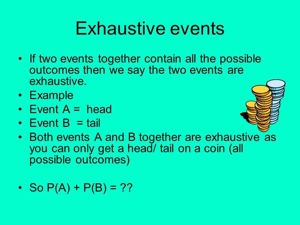 Exhaustive events If two events together contain all the possible outcomes then we say the two events are exhaustive.