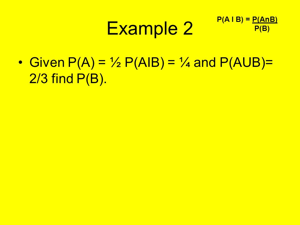 Example 2 Given P(A) = ½ P(AIB) = ¼ and P(AUB)= 2/3 find P(B).