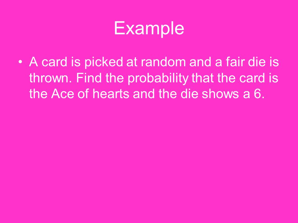 Example A card is picked at random and a fair die is thrown.