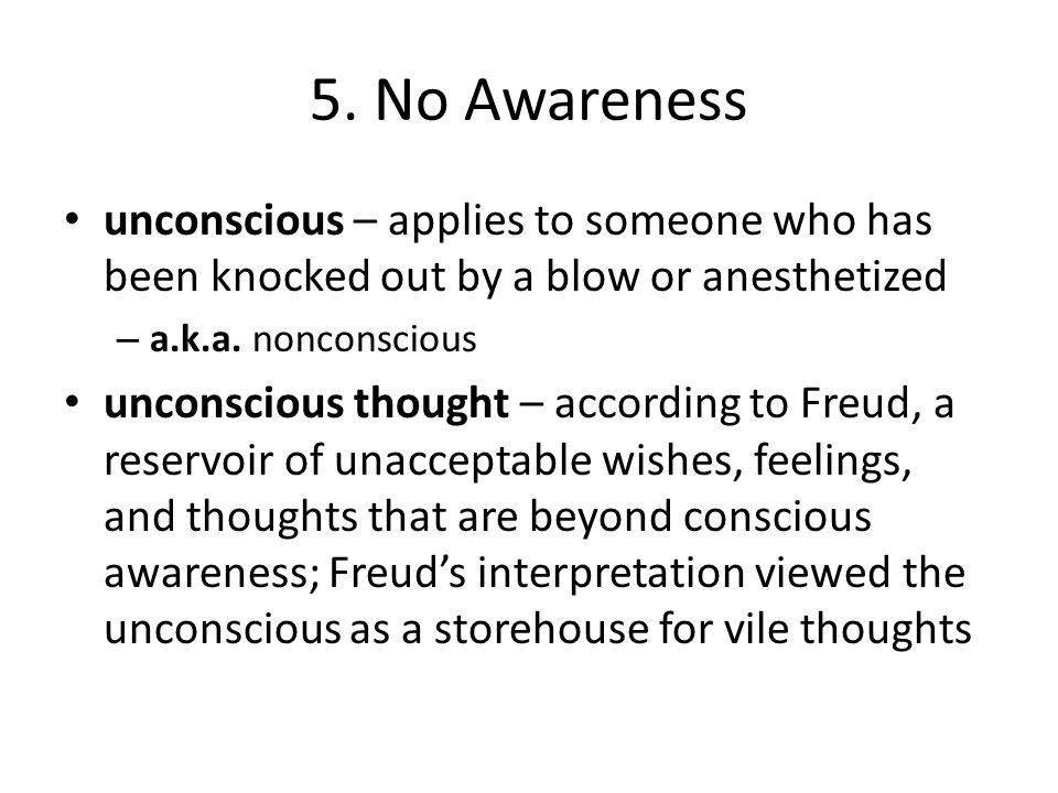 5. No Awareness unconscious – applies to someone who has been knocked out by a blow or anesthetized.