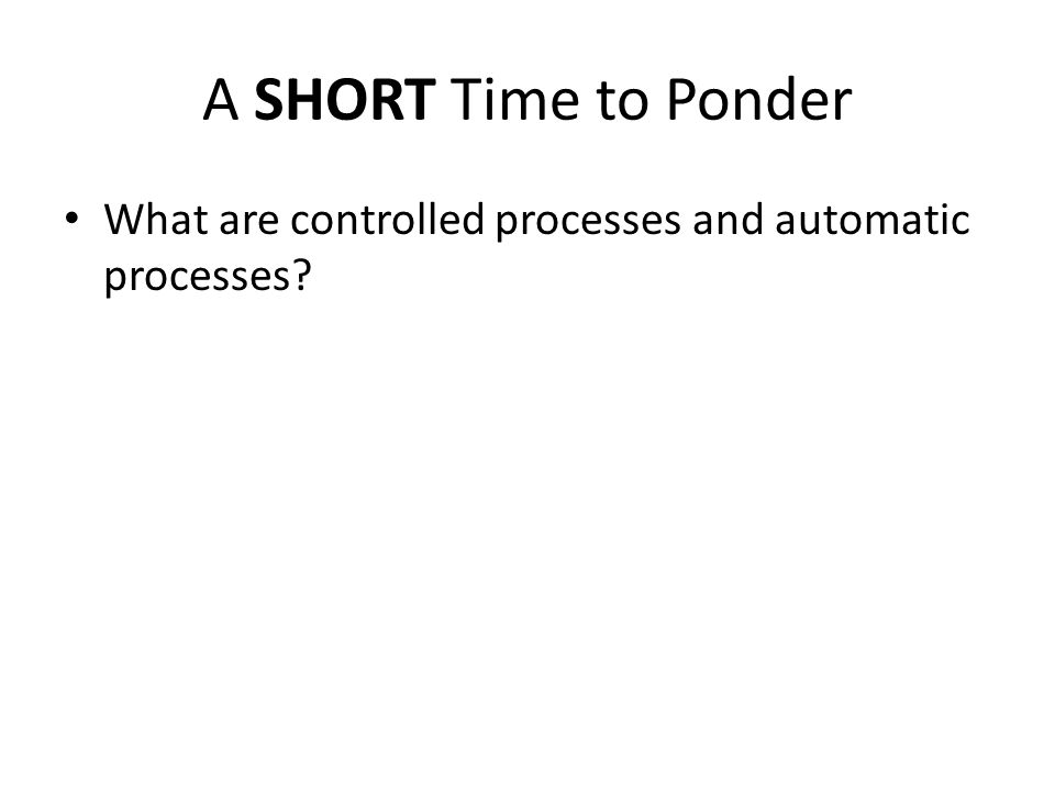 A SHORT Time to Ponder What are controlled processes and automatic processes
