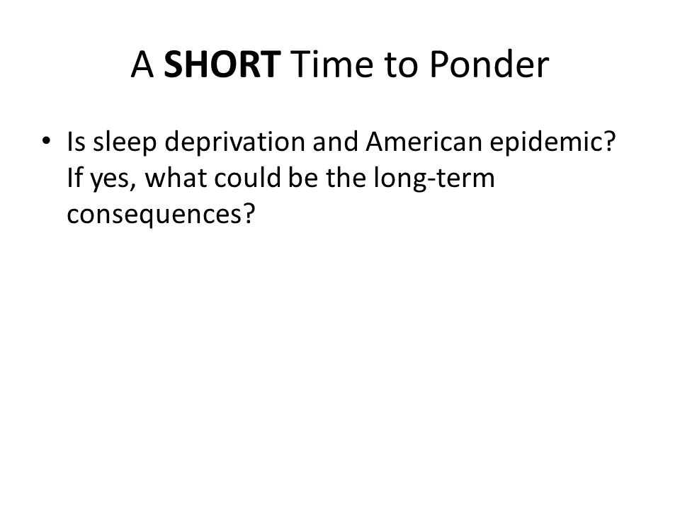 A SHORT Time to Ponder Is sleep deprivation and American epidemic.