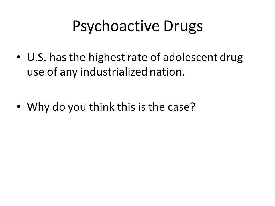 Psychoactive Drugs U.S. has the highest rate of adolescent drug use of any industrialized nation.