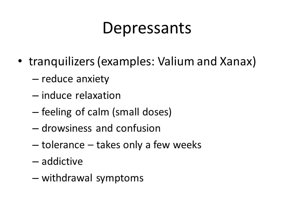 Depressants tranquilizers (examples: Valium and Xanax) reduce anxiety