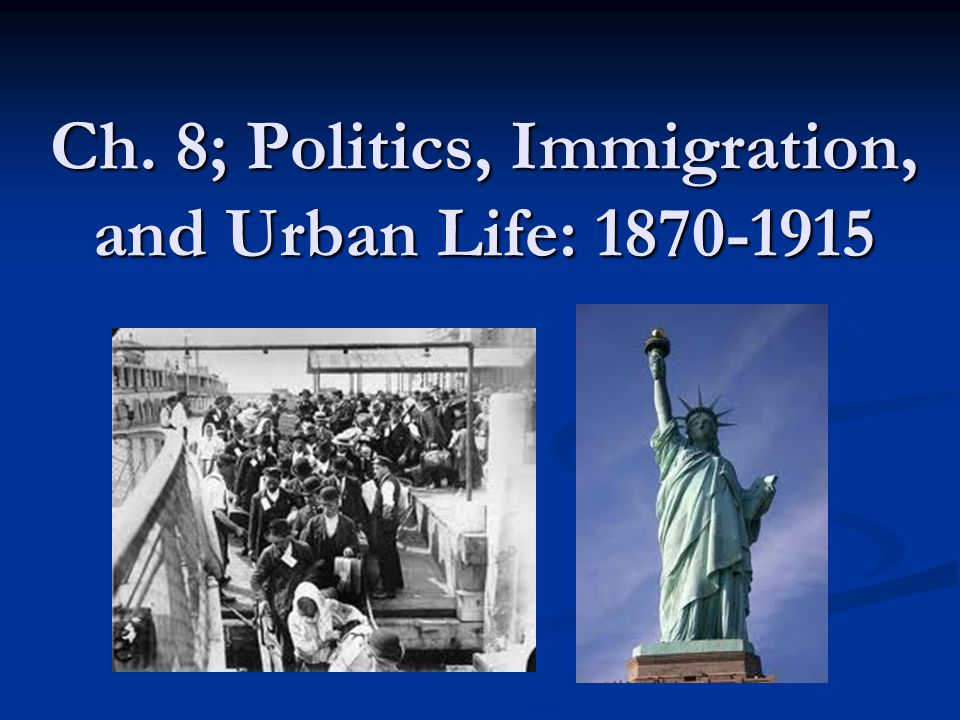 Ch. 8; Politics, Immigration, and Urban Life: 1870-1915