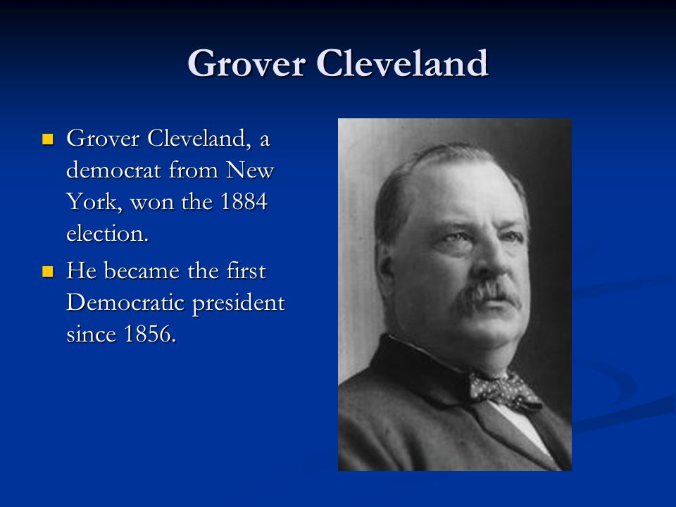 Grover Cleveland Grover Cleveland, a democrat from New York, won the 1884 election.