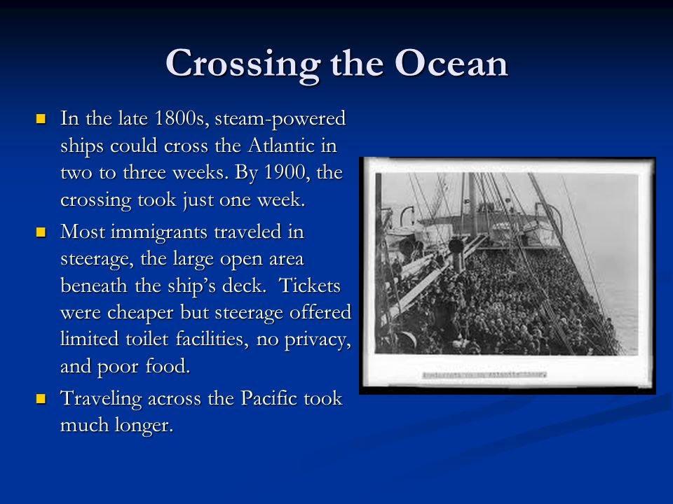 Crossing the Ocean In the late 1800s, steam-powered ships could cross the Atlantic in two to three weeks. By 1900, the crossing took just one week.