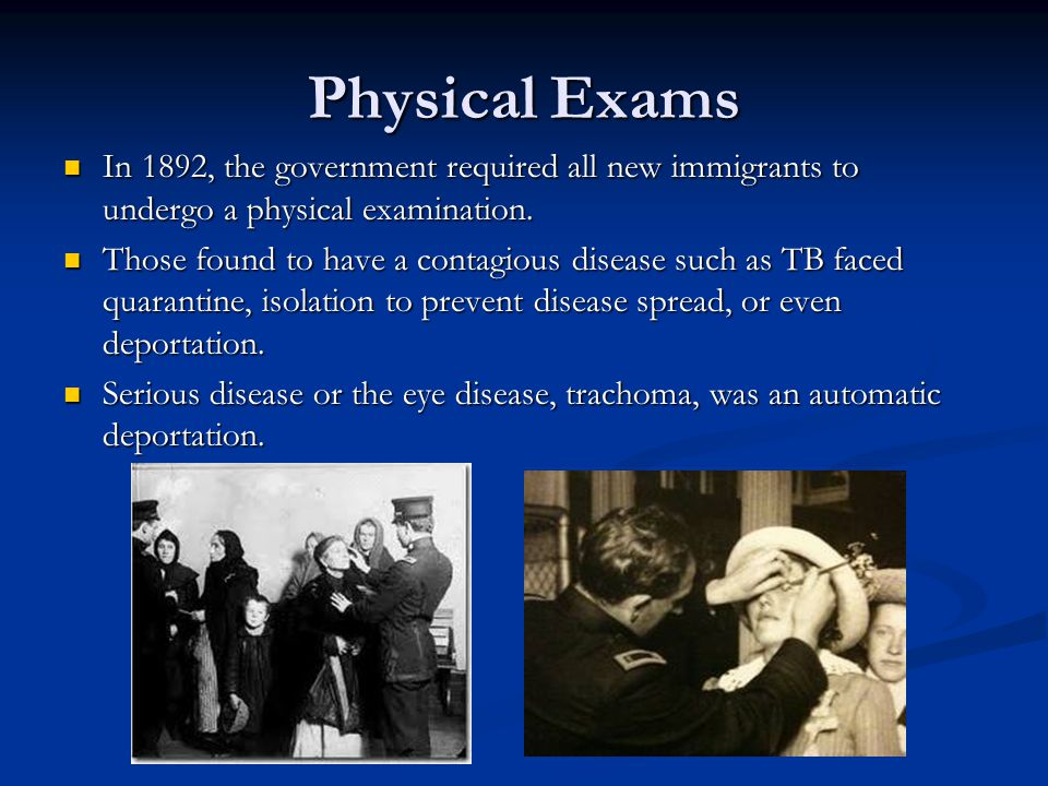 Physical Exams In 1892, the government required all new immigrants to undergo a physical examination.
