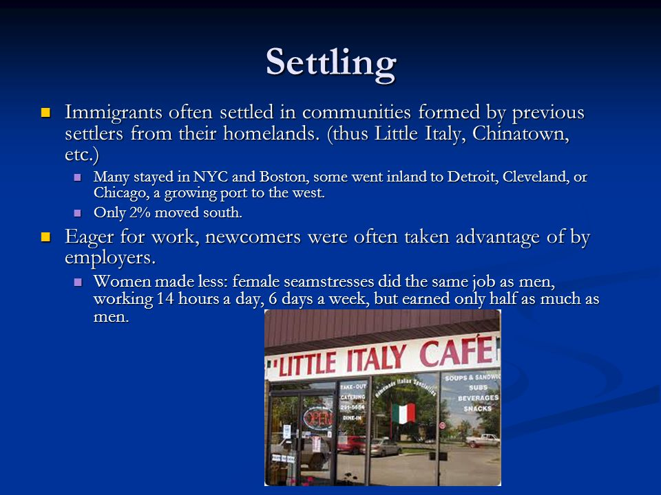 Settling Immigrants often settled in communities formed by previous settlers from their homelands. (thus Little Italy, Chinatown, etc.)